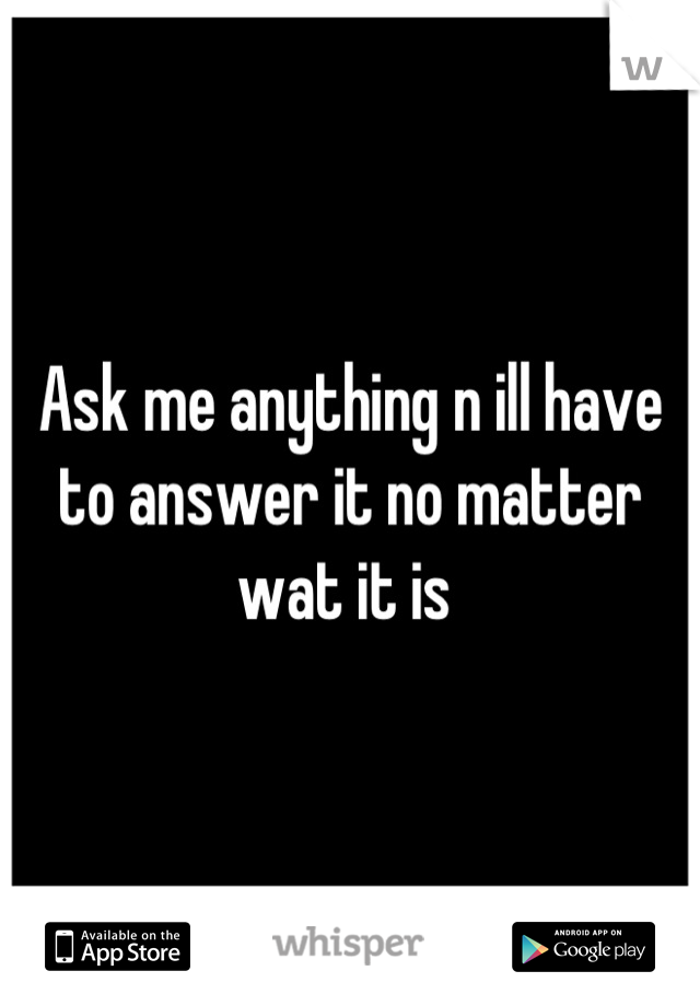Ask me anything n ill have to answer it no matter wat it is
