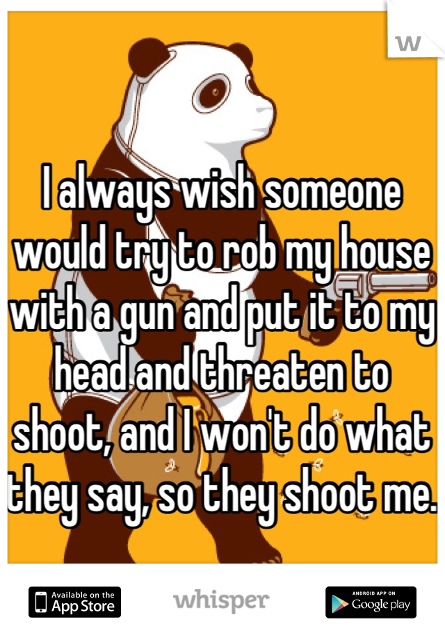 I always wish someone would try to rob my house with a gun and put it to my head and threaten to shoot, and I won't do what they say, so they shoot me.