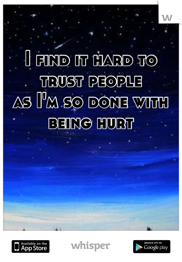 I find it hard to trust people  as I'm so done with being hurt