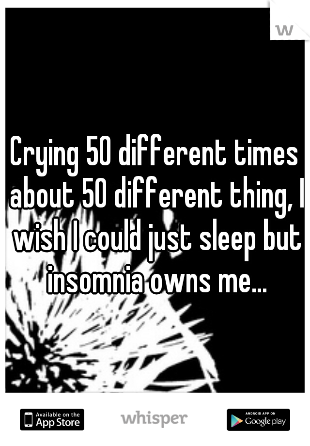 Crying 50 different times about 50 different thing, I wish I could just sleep but insomnia owns me...