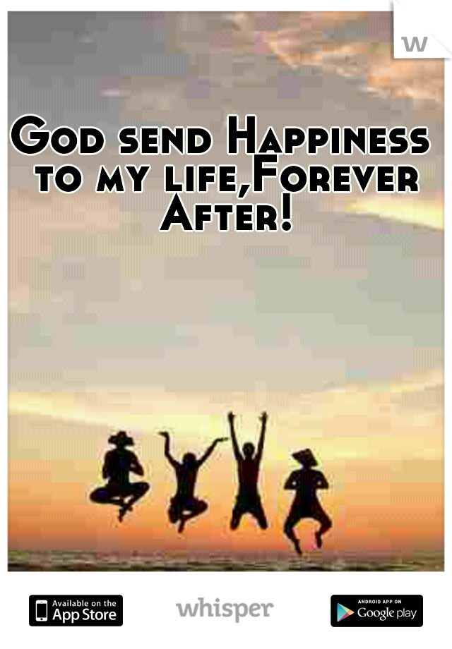 God send Happiness to my life,Forever After!