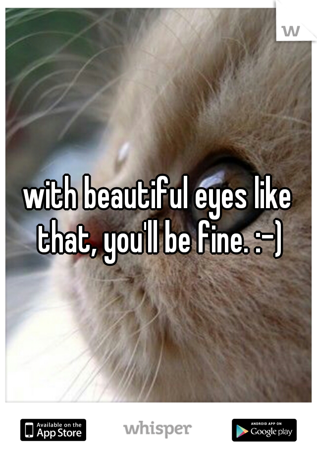 with beautiful eyes like that, you'll be fine. :-)