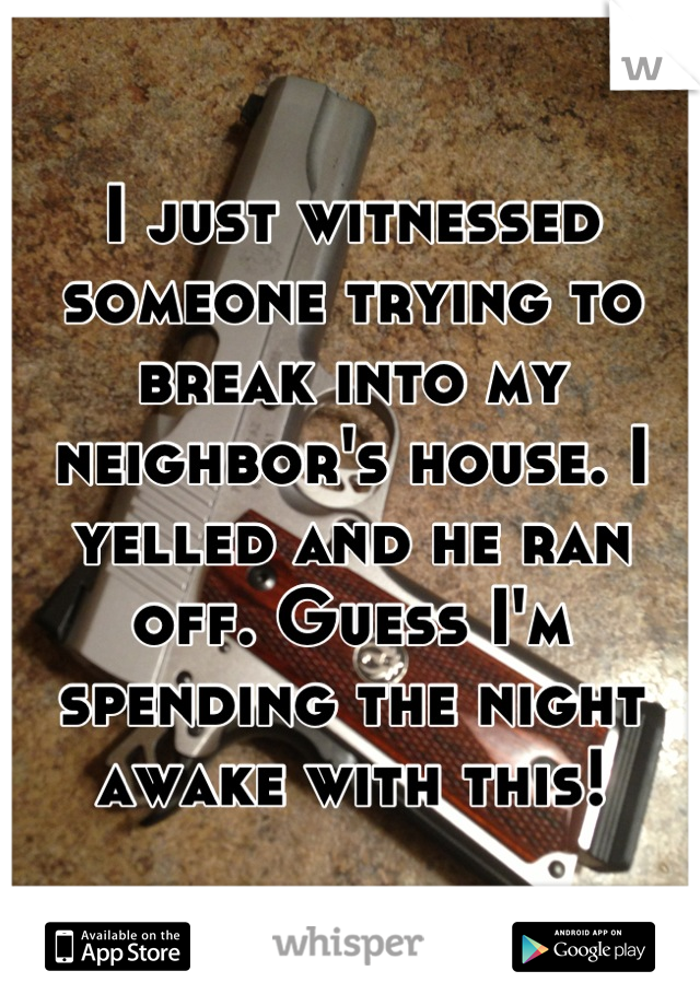 I just witnessed someone trying to break into my neighbor's house. I yelled and he ran off. Guess I'm spending the night awake with this!