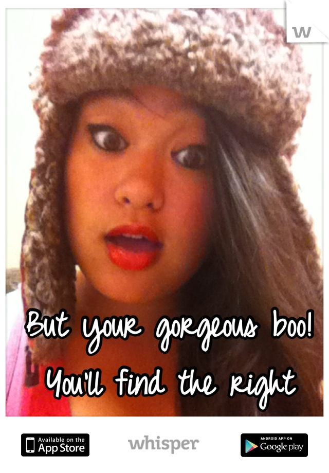 But your gorgeous boo! You'll find the right guy/girl <3