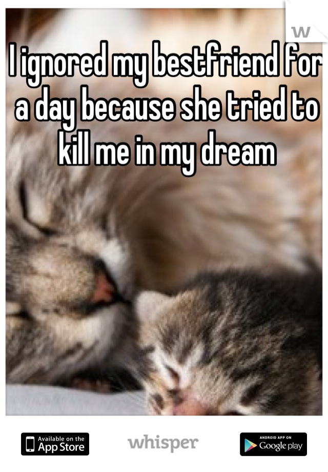 I ignored my bestfriend for a day because she tried to kill me in my dream