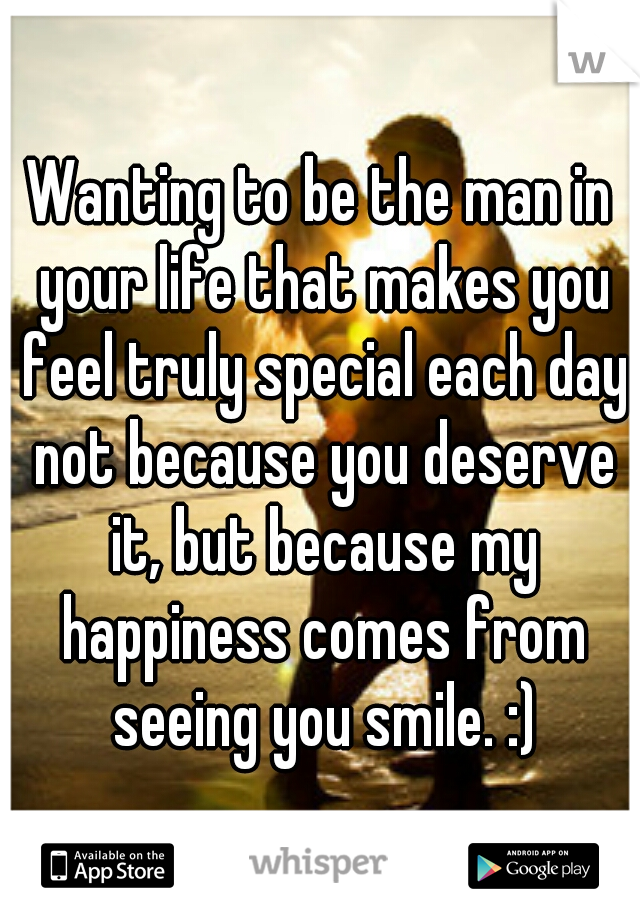 Wanting to be the man in your life that makes you feel truly special each day not because you deserve it, but because my happiness comes from seeing you smile. :)