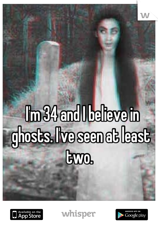 I'm 34 and I believe in ghosts. I've seen at least two.