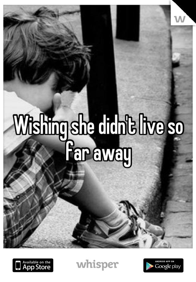 Wishing she didn't live so far away