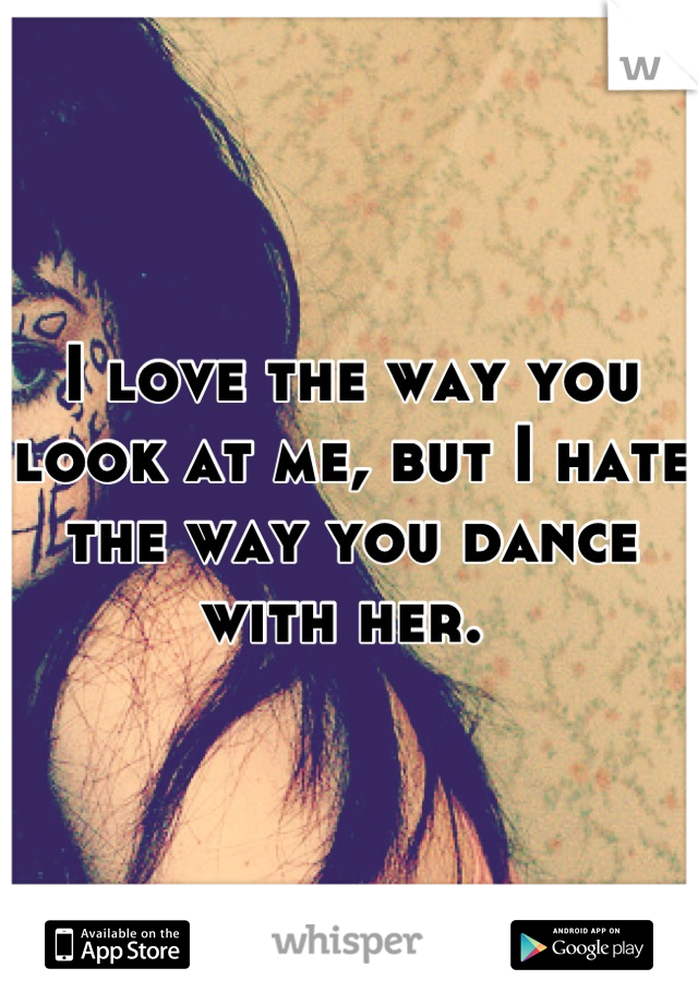 I love the way you look at me, but I hate the way you dance with her.