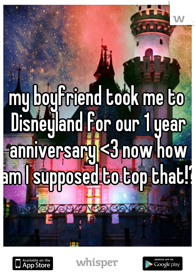 my boyfriend took me to Disneyland for our 1 year anniversary <3 now how am I supposed to top that!?