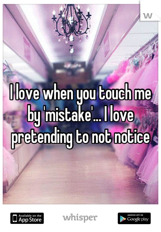 I love when you touch me by 'mistake'... I love pretending to not notice