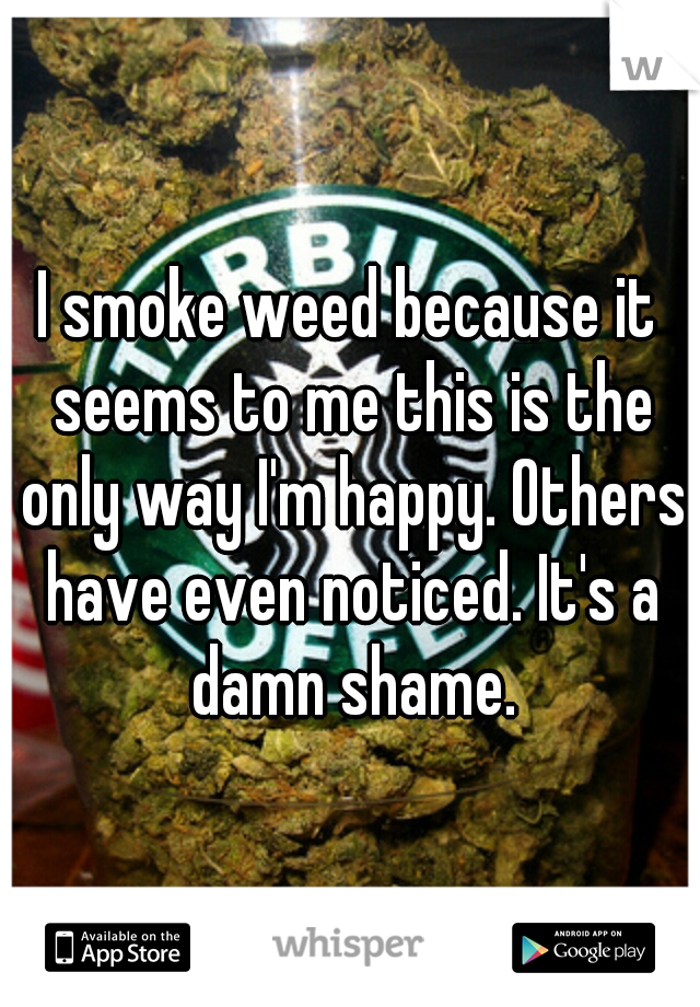 I smoke weed because it seems to me this is the only way I'm happy. Others have even noticed. It's a damn shame.