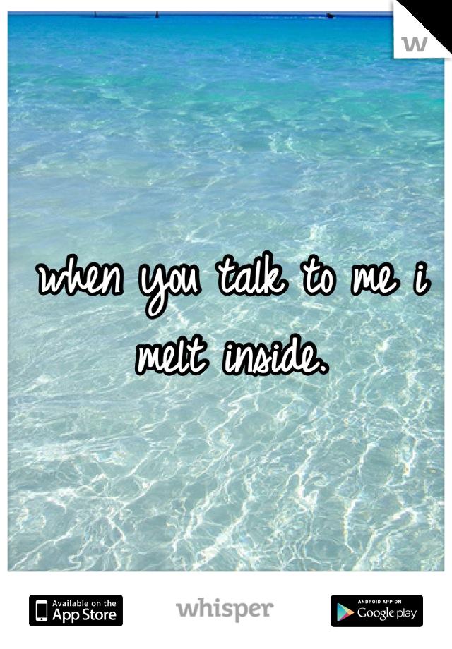 when you talk to me i melt inside.
