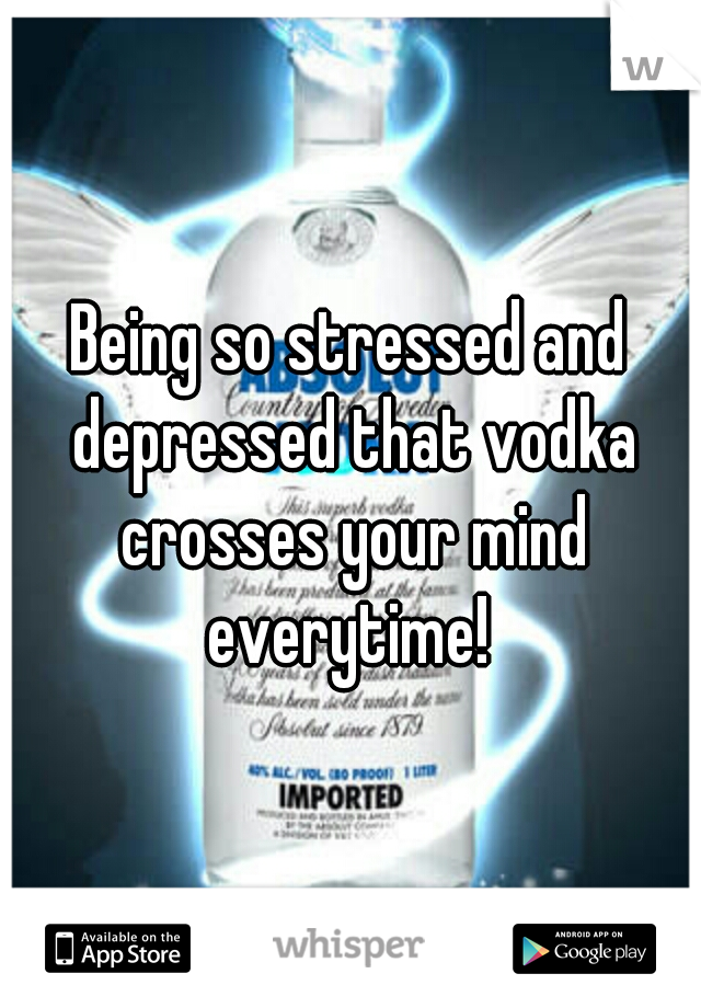 Being so stressed and depressed that vodka crosses your mind everytime!