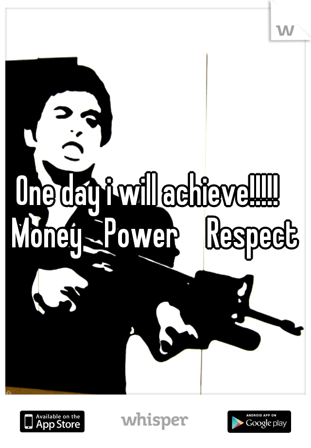 One day i will achieve!!!!!  Money  Power   Respect