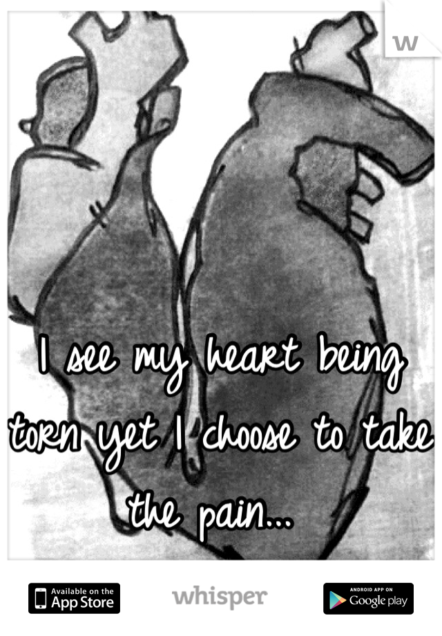I see my heart being torn yet I choose to take the pain...