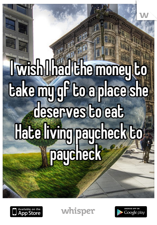 I wish I had the money to take my gf to a place she deserves to eat  Hate living paycheck to paycheck
