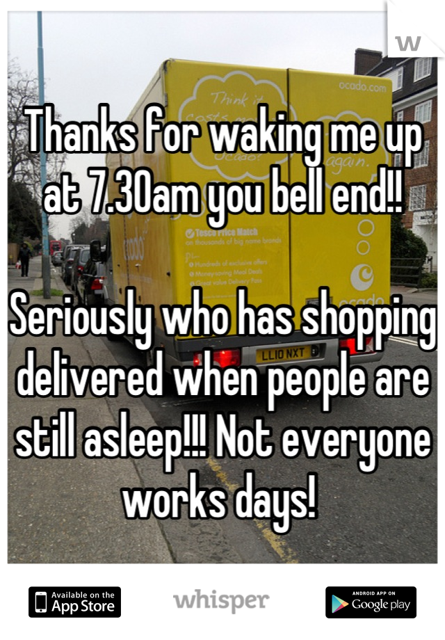 Thanks for waking me up at 7.30am you bell end!!   Seriously who has shopping delivered when people are still asleep!!! Not everyone works days!