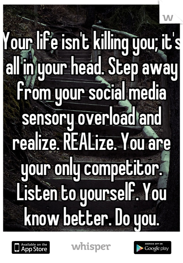 Your life isn't killing you; it's all in your head. Step away from your social media sensory overload and realize. REALize. You are your only competitor. Listen to yourself. You know better. Do you.