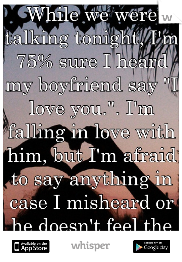 """While we were talking tonight, I'm 75% sure I heard my boyfriend say """"I love you."""". I'm falling in love with him, but I'm afraid to say anything in case I misheard or he doesn't feel the same way."""