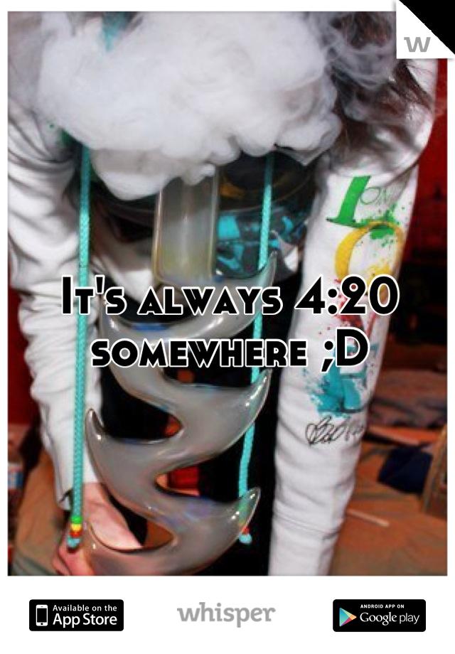 It's always 4:20 somewhere ;D
