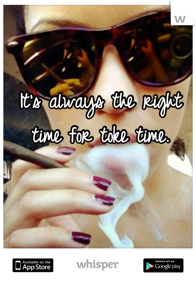 It's always the right time for toke time.