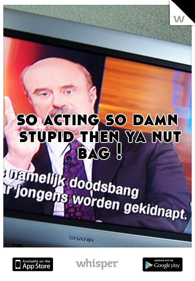 so acting so damn stupid then ya nut bag !