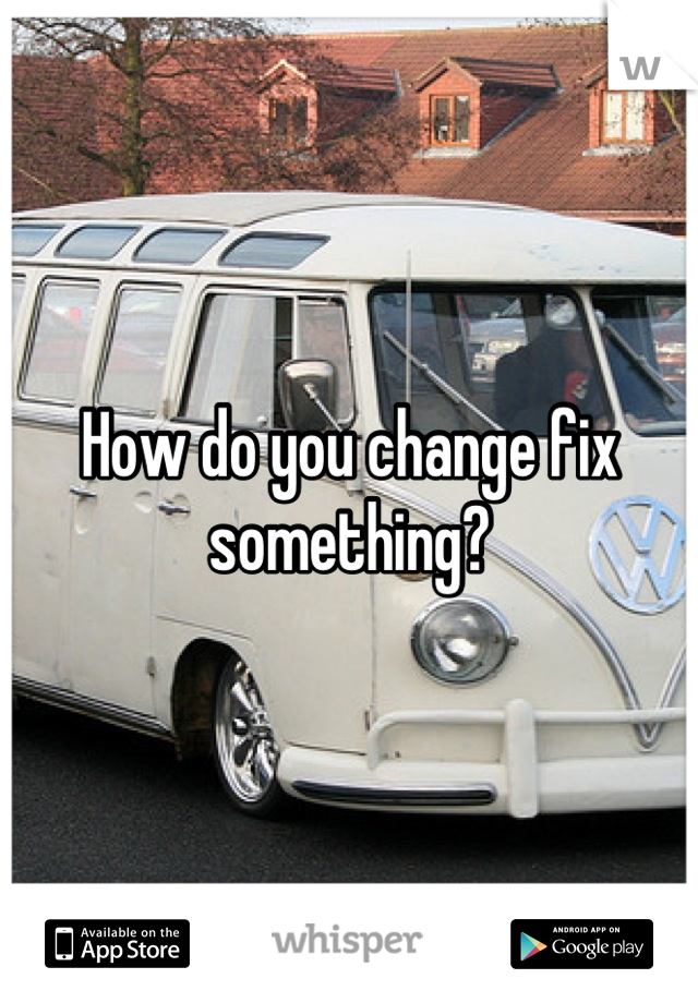 How do you change fix something?