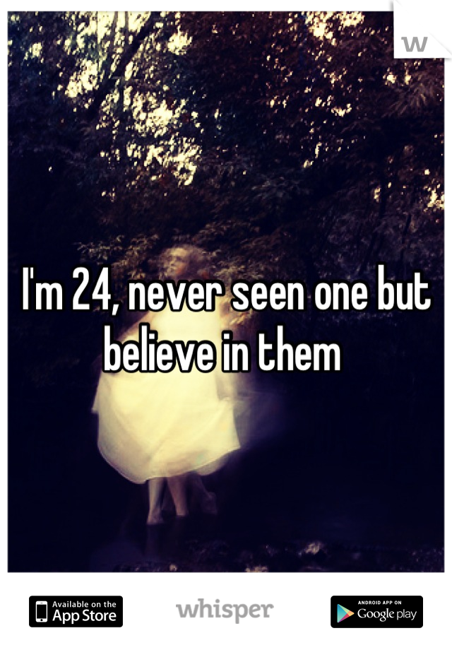 I'm 24, never seen one but believe in them
