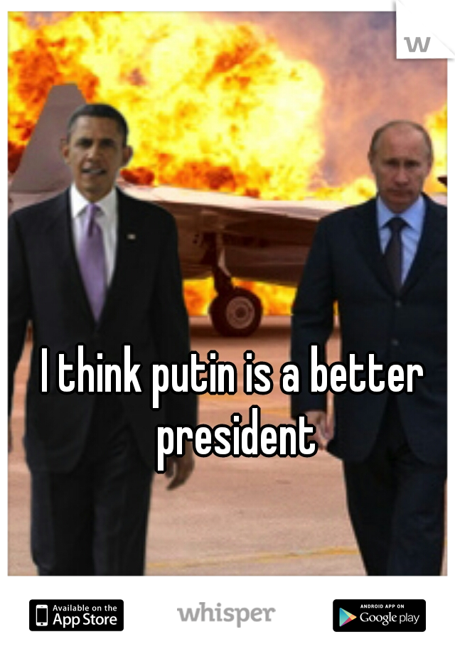 I think putin is a better president