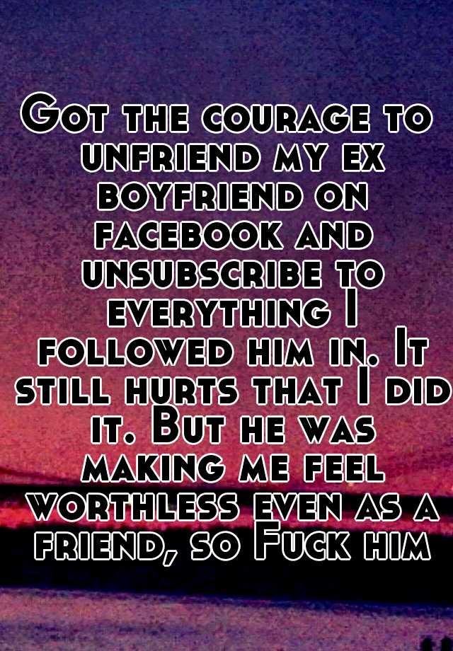 Got the courage to unfriend my ex boyfriend on facebook and