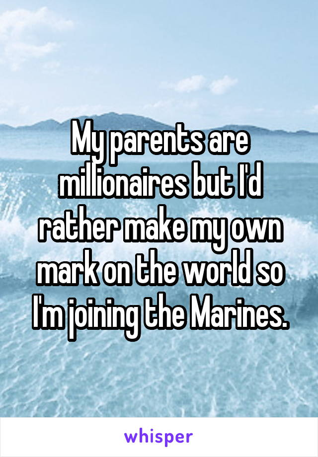 My parents are millionaires but I'd rather make my own mark on the world so I'm joining the Marines.