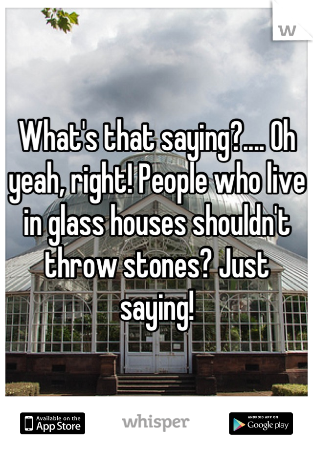 What S That Saying Oh Yeah Right People Who Live In Glass