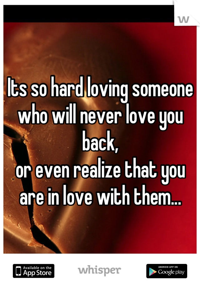 Its so hard loving someone  who will never love you back,  or even realize that you  are in love with them...