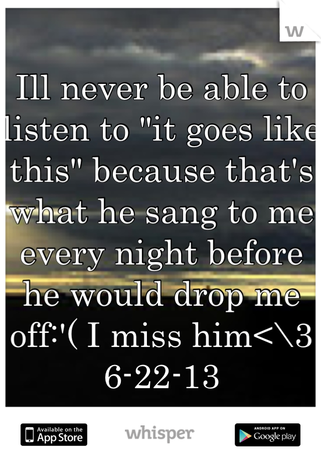 """Ill never be able to listen to """"it goes like this"""" because that's what he sang to me every night before he would drop me off:'( I miss him<\3 6-22-13"""