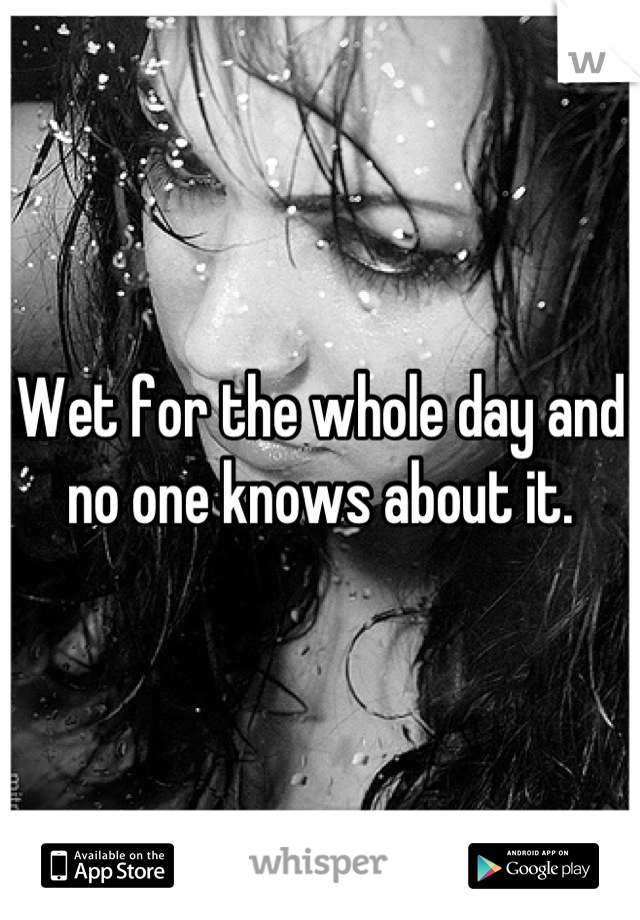 Wet for the whole day and no one knows about it.