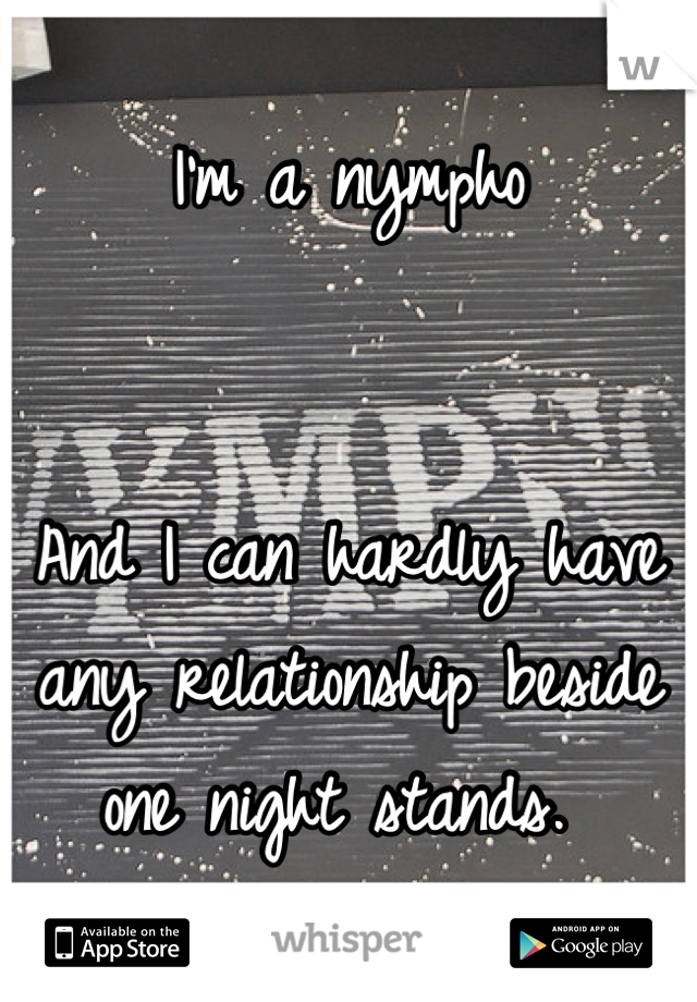 I'm a nympho    And I can hardly have any relationship beside one night stands.