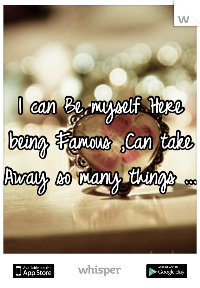 I can Be myself Here being Famous ,Can take Away so many things ...