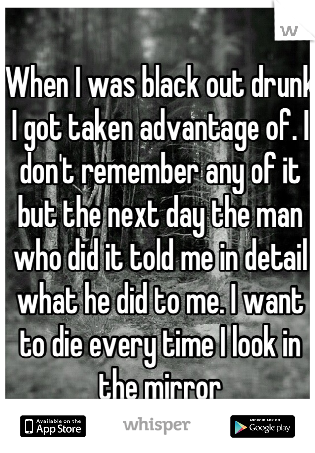 When I was black out drunk I got taken advantage of. I don't remember any of it but the next day the man who did it told me in detail what he did to me. I want to die every time I look in the mirror