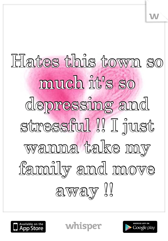 Hates this town so much it's so depressing and stressful !! I just wanna take my family and move away !!