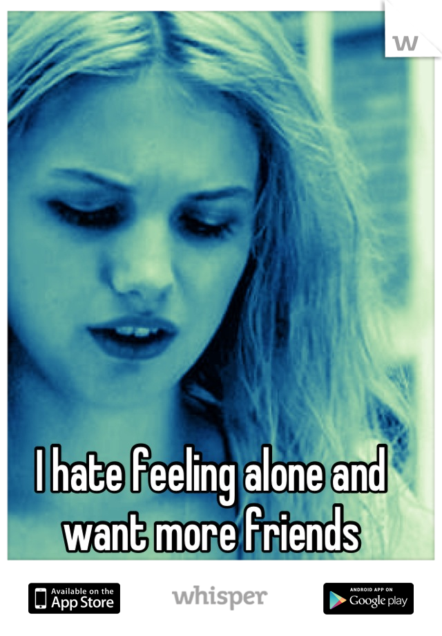 I hate feeling alone and want more friends