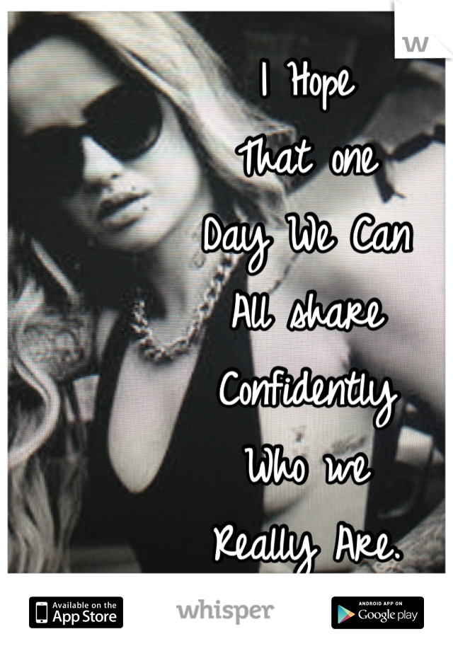I Hope That one Day We Can All share Confidently Who we Really Are.