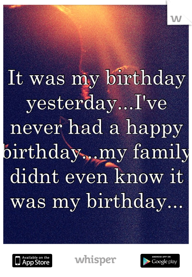 It was my birthday yesterday...I've never had a happy birthday...my family didnt even know it was my birthday...