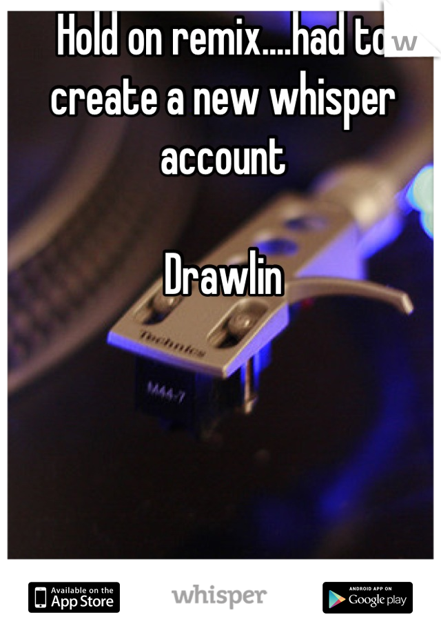 Hold on remix....had to create a new whisper account  Drawlin