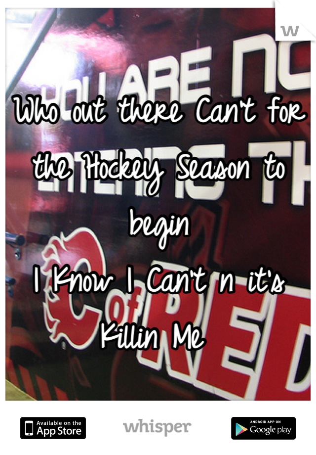 Who out there Can't for the Hockey Season to begin I Know I Can't n it's Killin Me