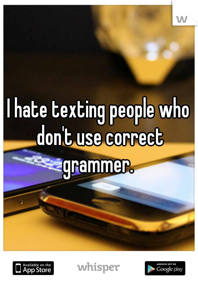 I hate texting people who don't use correct grammer.