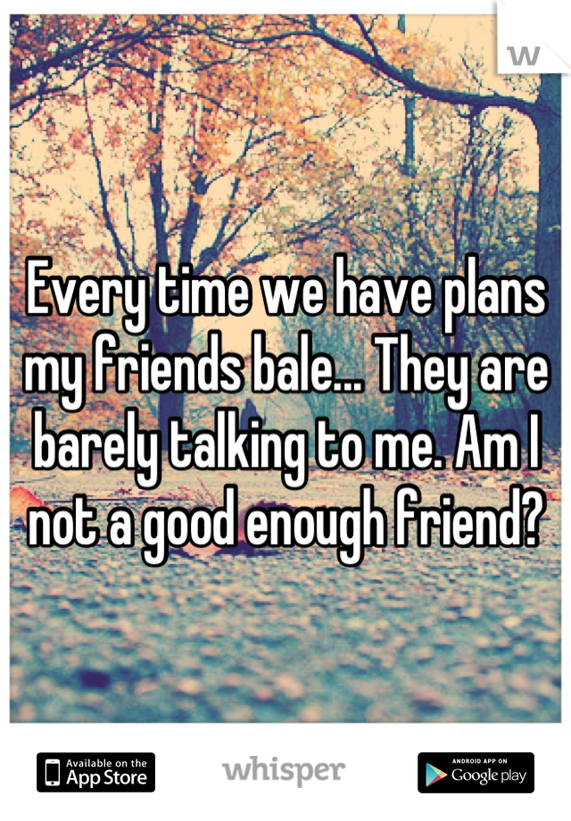 Every time we have plans my friends bale... They are barely talking to me. Am I not a good enough friend?
