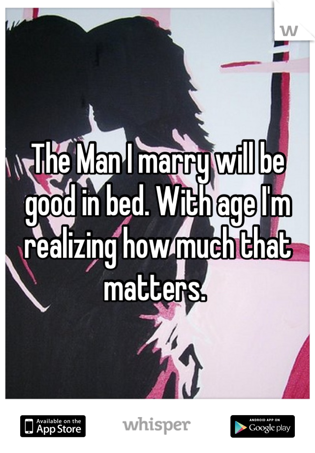 The Man I marry will be good in bed. With age I'm realizing how much that matters.
