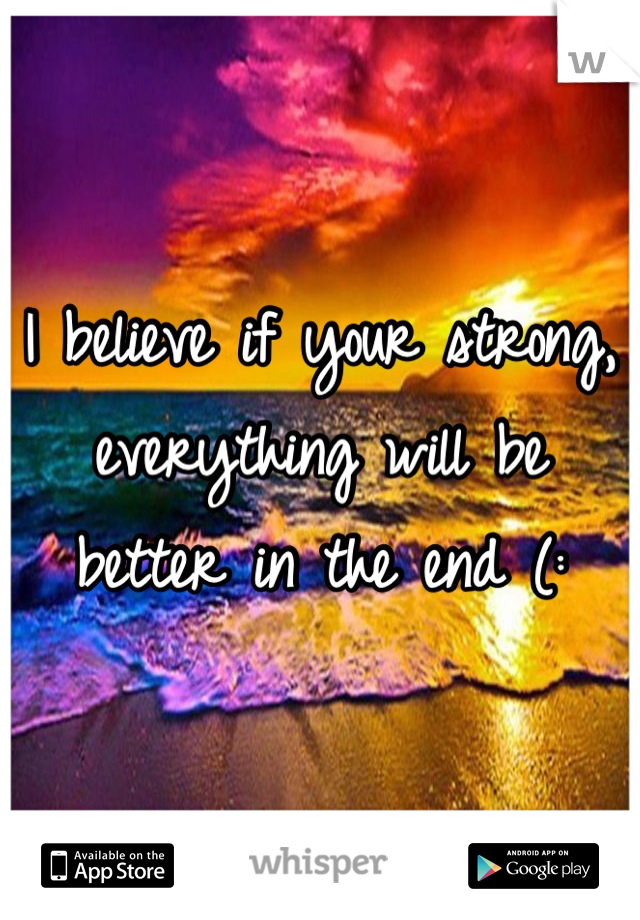 I believe if your strong, everything will be better in the end (:
