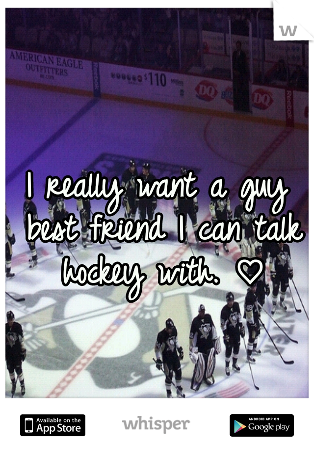 I really want a guy best friend I can talk hockey with. ♡
